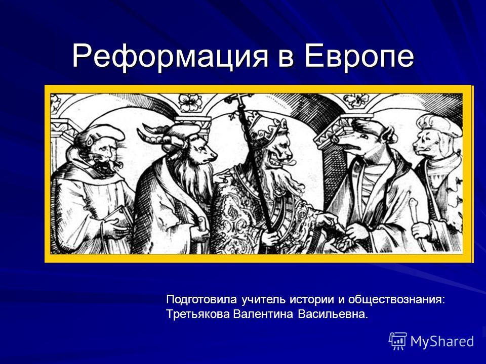 Реформация в Европе Подготовила учитель истории и обществознания: Третьякова Валентина Васильевна.
