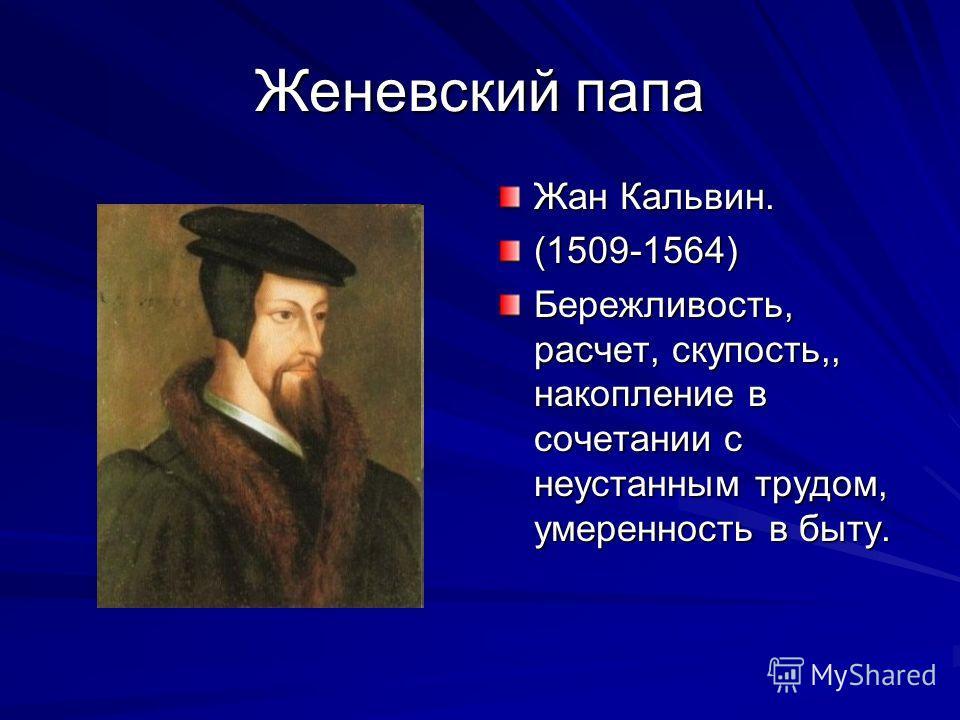 Женевский папа Жан Кальвин. (1509-1564) Бережливость, расчет, скупость,, накопление в сочетании с неустанным трудом, умеренность в быту.