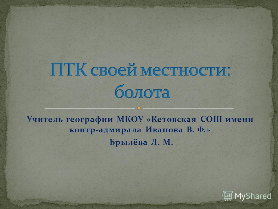 Учитель географии МКОУ «Кетовская СОШ имени контр-адмирала Иванова В. Ф.» Брылёва Л. М.