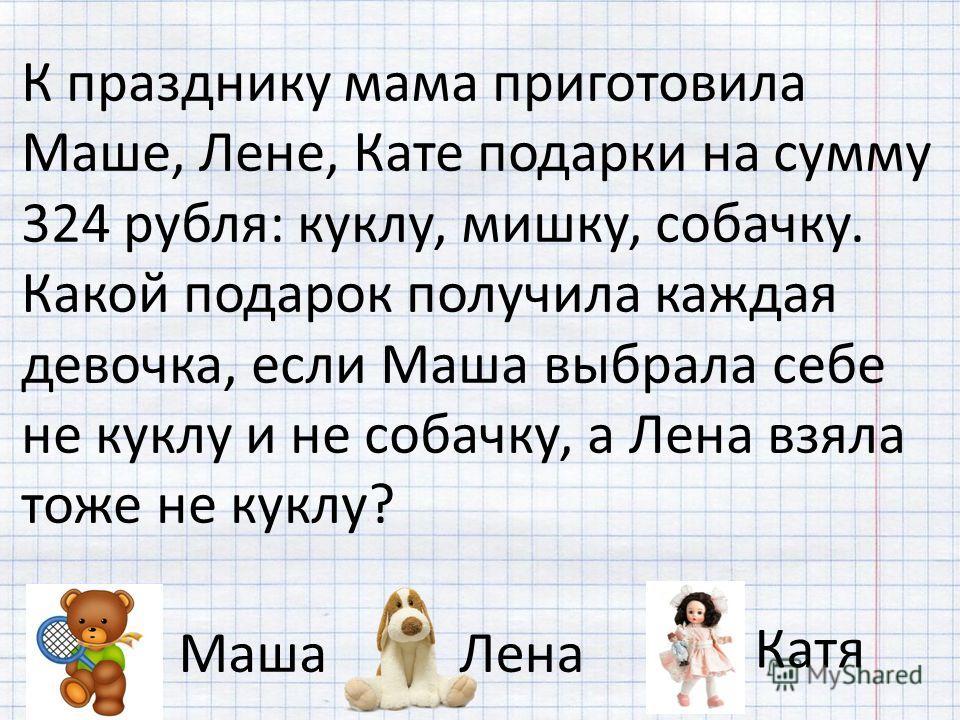 К празднику мама приготовила Маше, Лене, Кате подарки на сумму 324 рубля: куклу, мишку, собачку. Какой подарок получила каждая девочка, если Маша выбрала себе не куклу и не собачку, а Лена взяла тоже не куклу? МашаЛена Катя