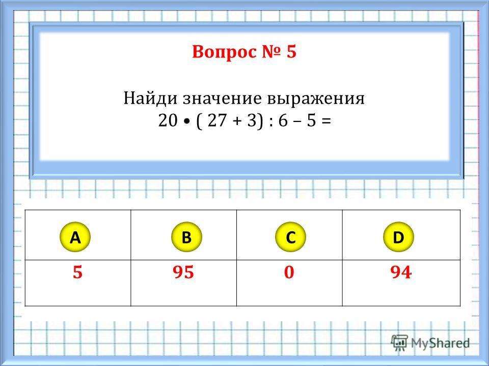 Вопрос 5 Найди значение выражения 20 ( 27 + 3) : 6 – 5 = 595094 ABCD