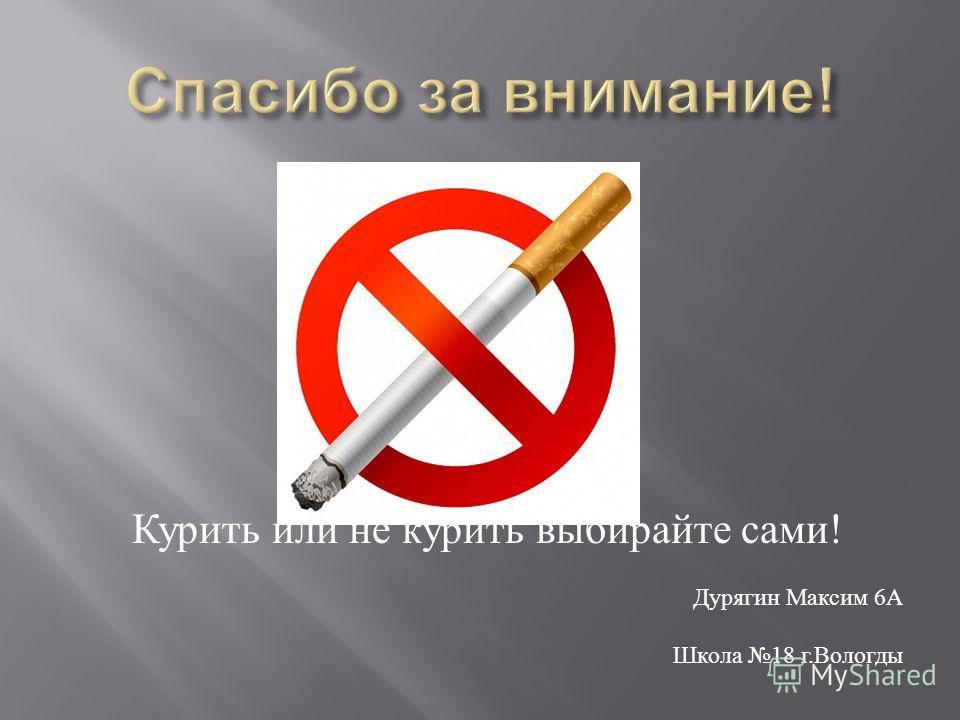 Курить или не курить выбирайте сами ! Дурягин Максим 6 А Школа 18 г. Вологды