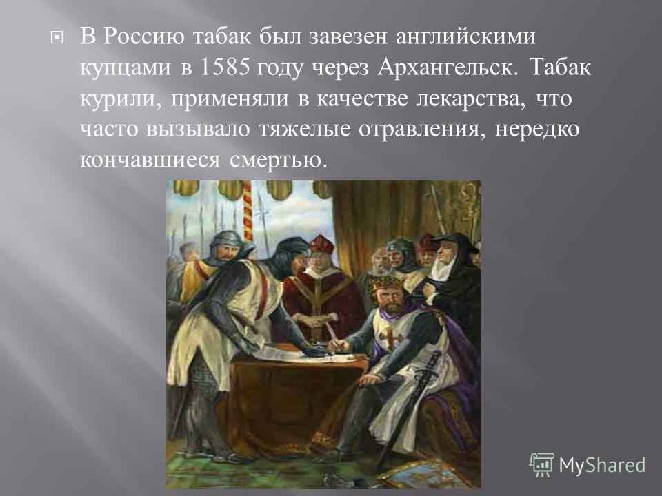 В Россию табак был завезен английскими купцами в 1585 году через Архангельск. Табак курили, применяли в качестве лекарства, что часто вызывало тяжелые отравления, нередко кончавшиеся смертью.