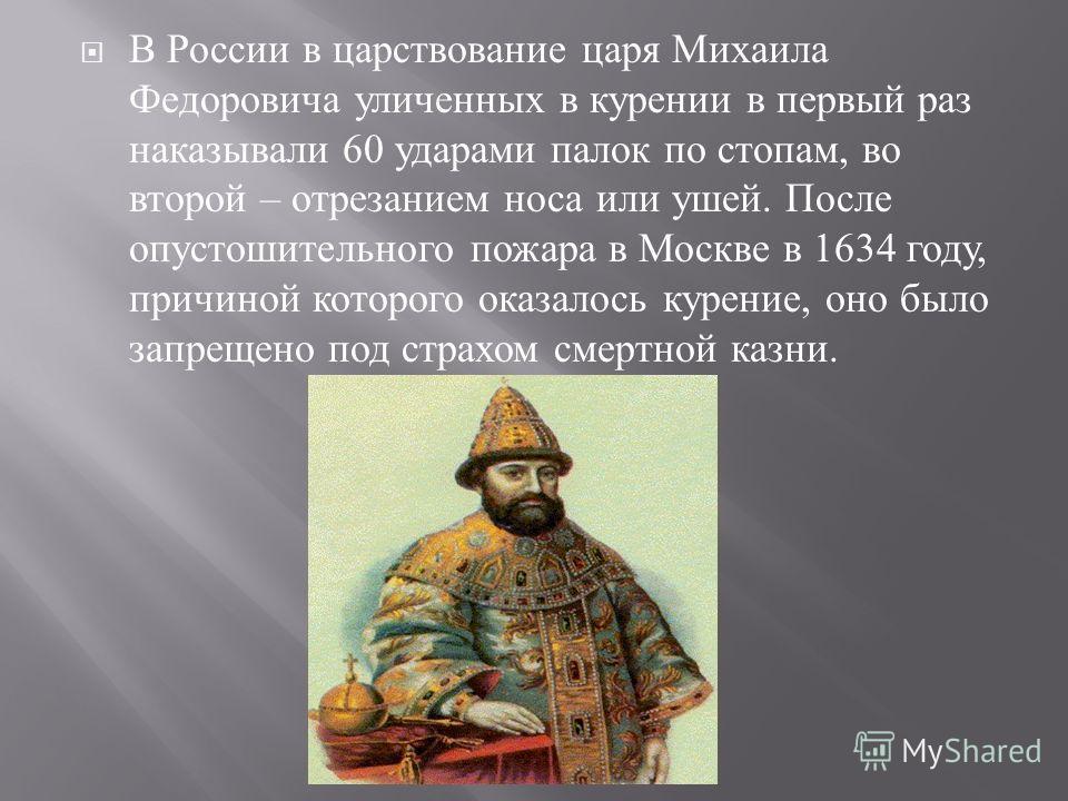 В России в царствование царя Михаила Федоровича уличенных в курении в первый раз наказывали 60 ударами палок по стопам, во второй – отрезанием носа или ушей. После опустошительного пожара в Москве в 1634 году, причиной которого оказалось курение, оно