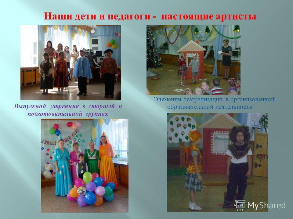 Наши дети и педагоги - настоящие артисты Элементы театрализации в организованной образовательной деятельности Выпускной утренник в старшей и подготовительной группах