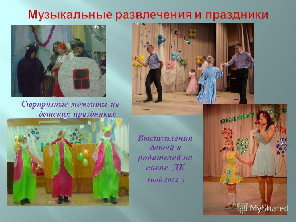 Сюрпризные моменты на детских праздниках Выступления детей и родителей на сцене ДК ( май 2012 г )