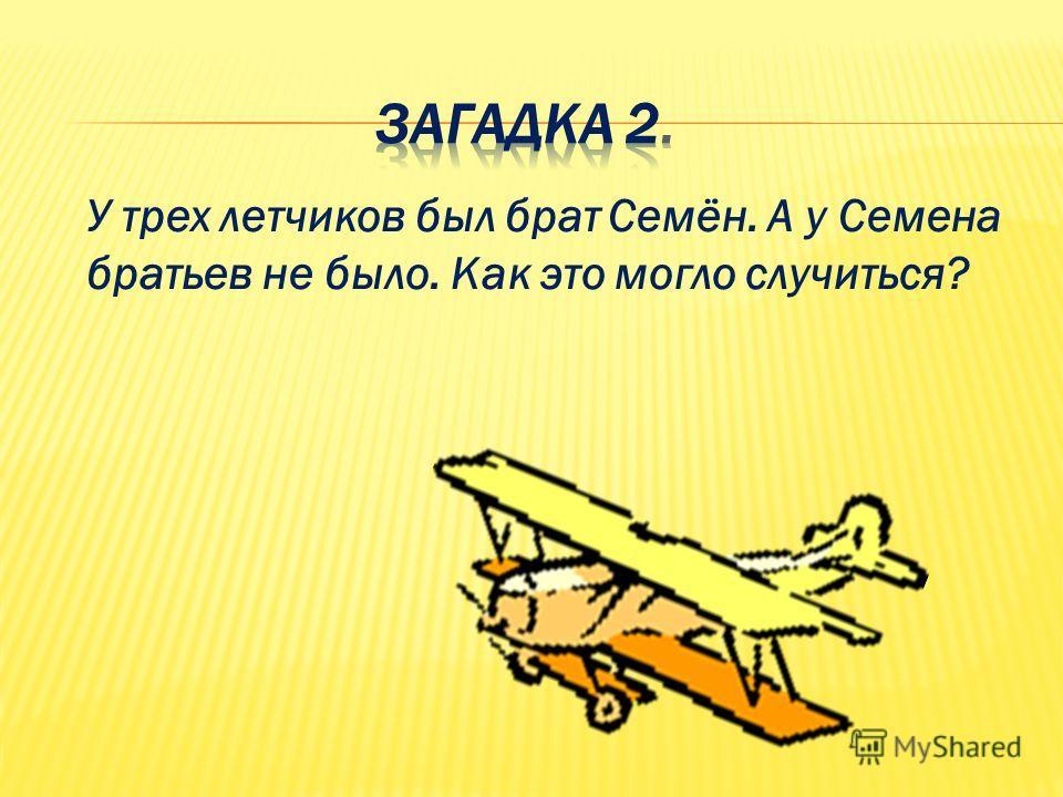 У трех летчиков был брат Семён. А у Семена братьев не было. Как это могло случиться?