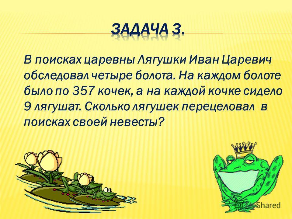 В поисках царевны Лягушки Иван Царевич обследовал четыре болота. На каждом болоте было по 357 кочек, а на каждой кочке сидело 9 лягушат. Сколько лягушек перецеловал в поисках своей невесты?