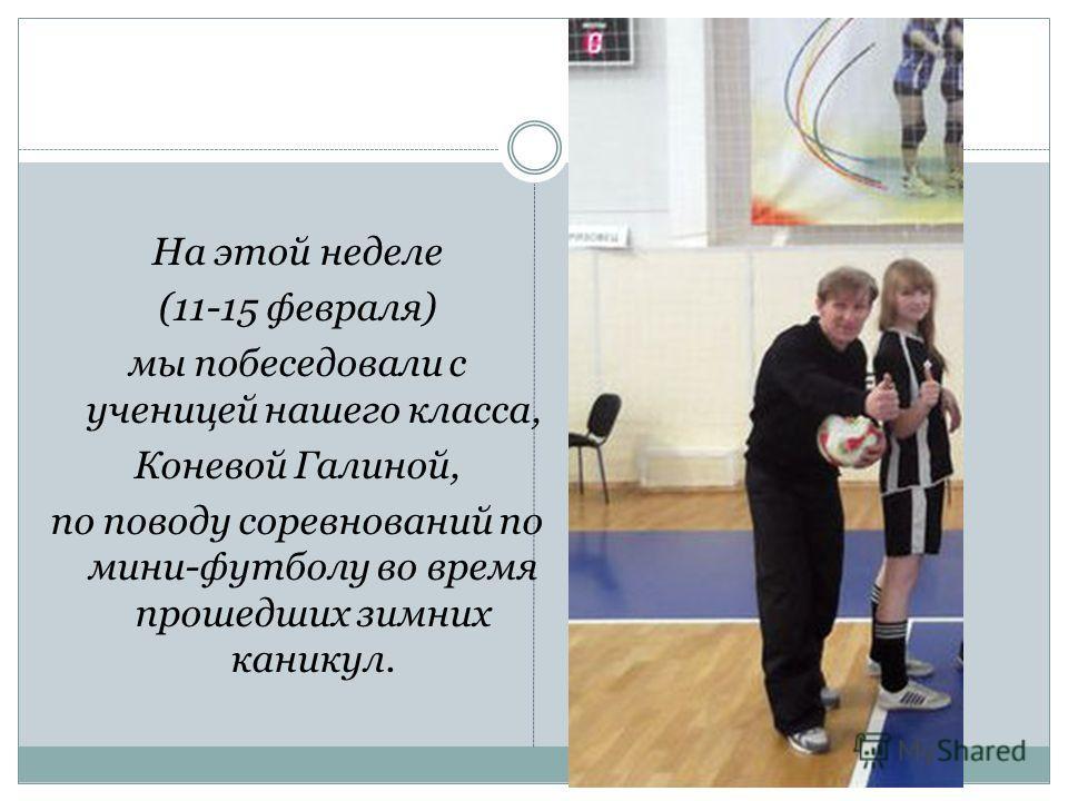 На этой неделе (11-15 февраля) мы побеседовали с ученицей нашего класса, Коневой Галиной, по поводу соревнований по мини-футболу во время прошедших зимних каникул.