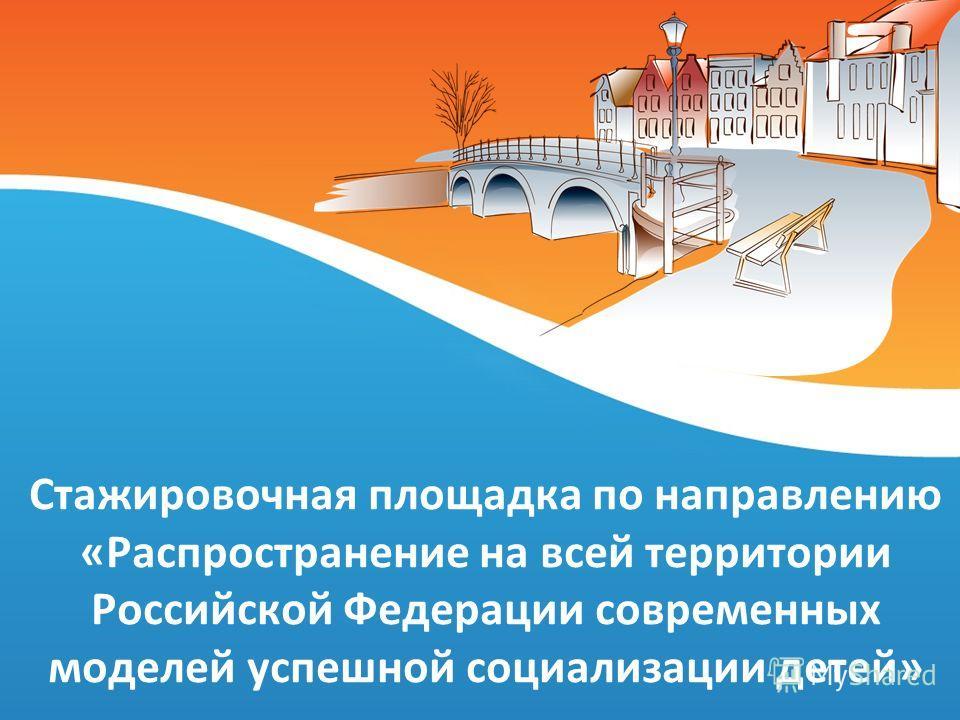 Стажировочная площадка по направлению «Распространение на всей территории Российской Федерации современных моделей успешной социализации детей»