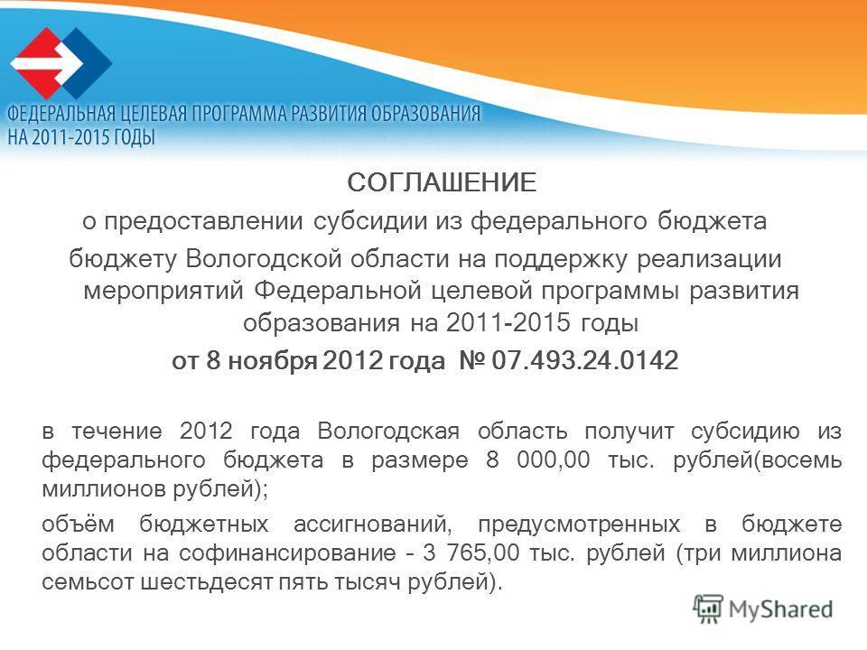 СОГЛАШЕНИЕ о предоставлении субсидии из федерального бюджета бюджету Вологодской области на поддержку реализации мероприятий Федеральной целевой программы развития образования на 2011-2015 годы от 8 ноября 2012 года 07.493.24.0142 в течение 2012 года