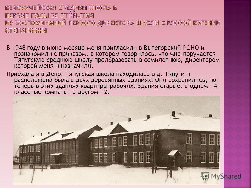 В 1948 году в июне месяце меня пригласили в Вытегорский РОНО и познакомили с приказом, в котором говорилось, что мне поручается Тяпугскую среднюю школу прелбразовать в семилетнюю, директором которой меня и назначили. Приехала я в Депо. Тяпугская школ