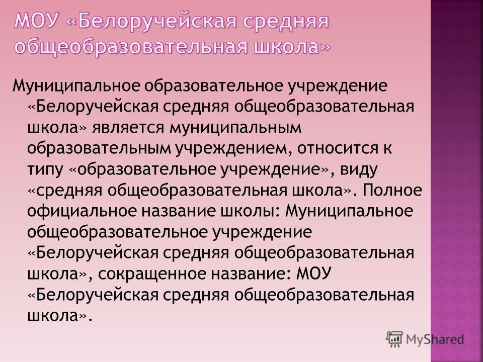 Муниципальное образовательное учреждение «Белоручейская средняя общеобразовательная школа» является муниципальным образовательным учреждением, относится к типу «образовательное учреждение», виду «средняя общеобразовательная школа». Полное официальное