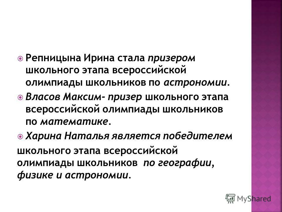 Репницына Ирина стала призером школьного этапа всероссийской олимпиады школьников по астрономии. Власов Максим- призер школьного этапа всероссийской олимпиады школьников по математике. Харина Наталья является победителем школьного этапа всероссийской