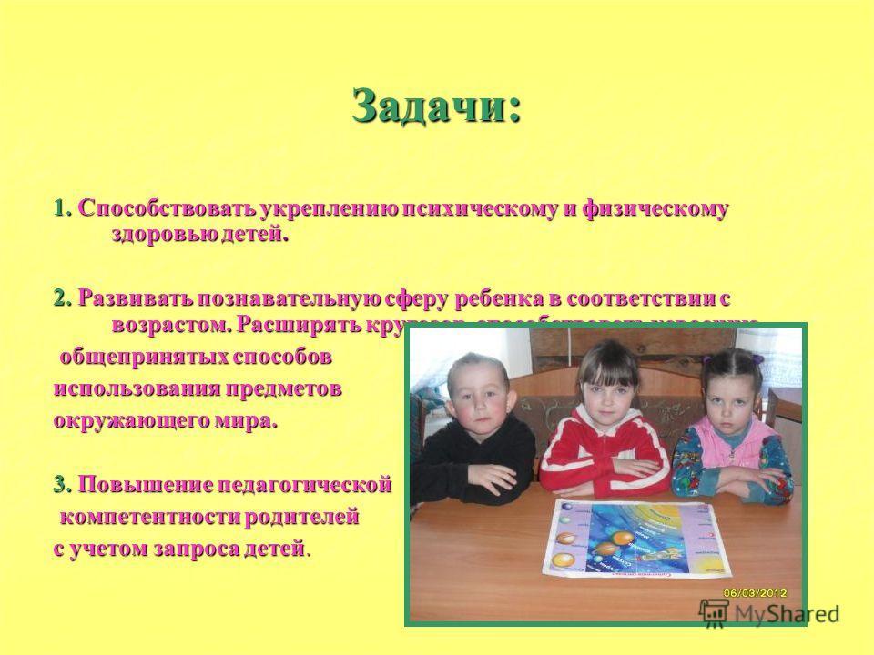 Задачи: 1. Способствовать укреплению психическому и физическому здоровью детей. 2. Развивать познавательную сферу ребенка в соответствии с возрастом. Расширять кругозор, способствовать усвоению общепринятых способов общепринятых способов использовани