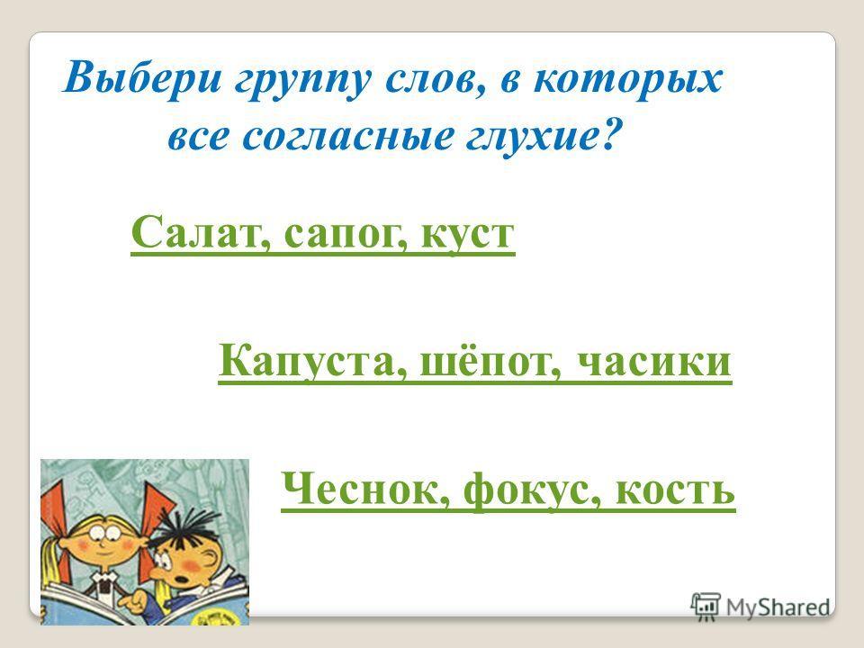 Выбери группу слов, в которых все согласные глухие? Салат, сапог, куст Капуста, шёпот, часики Чеснок, фокус, кость