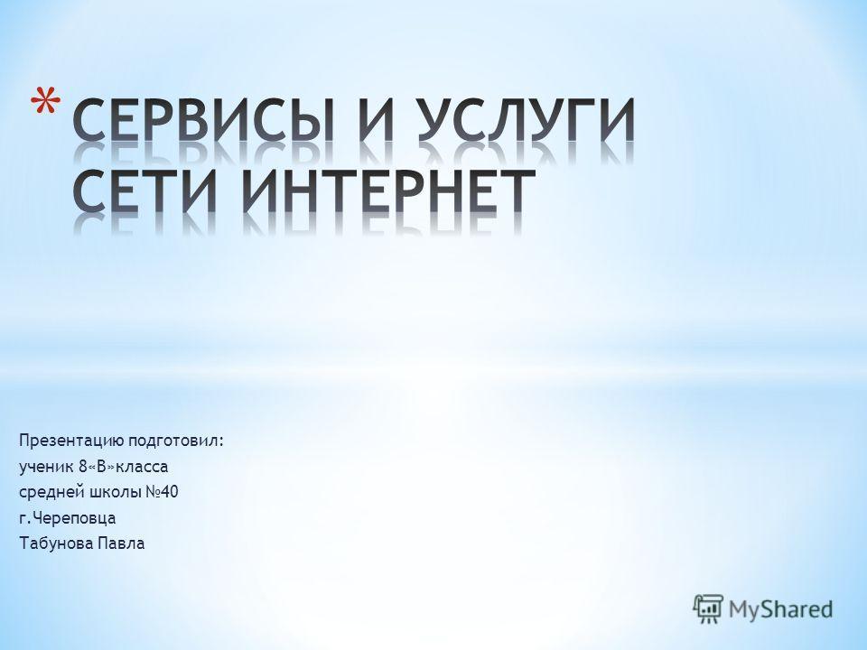 Презентацию подготовил: ученик 8«В»класса средней школы 40 г.Череповца Табунова Павла
