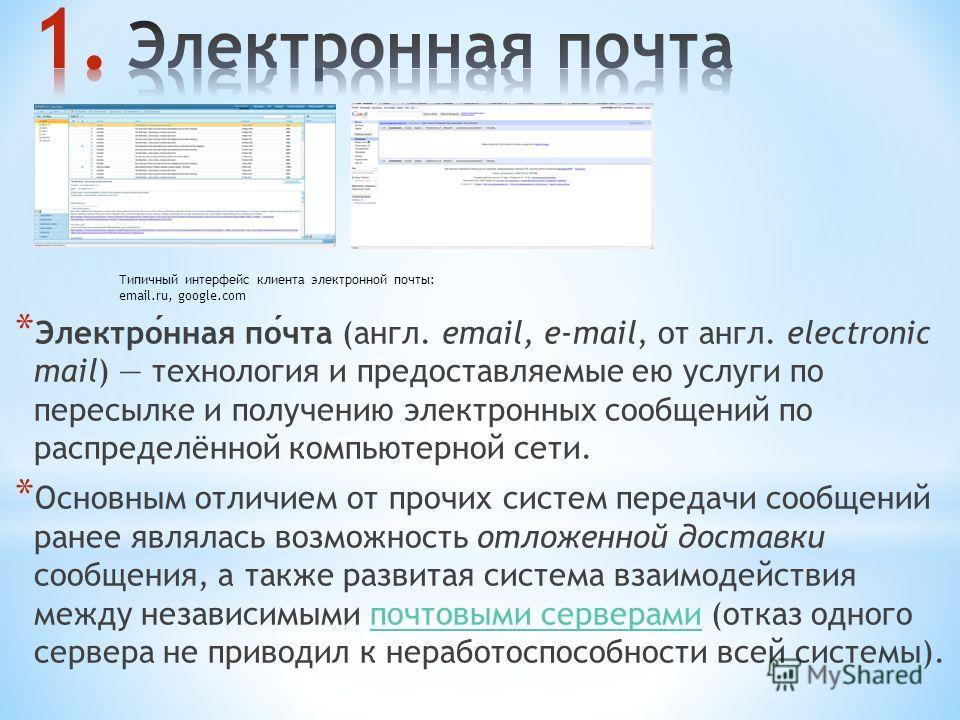 * Электронная почта (англ. email, e-mail, от англ. electronic mail) технология и предоставляемые ею услуги по пересылке и получению электронных сообщений по распределённой компьютерной сети. * Основным отличием от прочих систем передачи сообщений ран