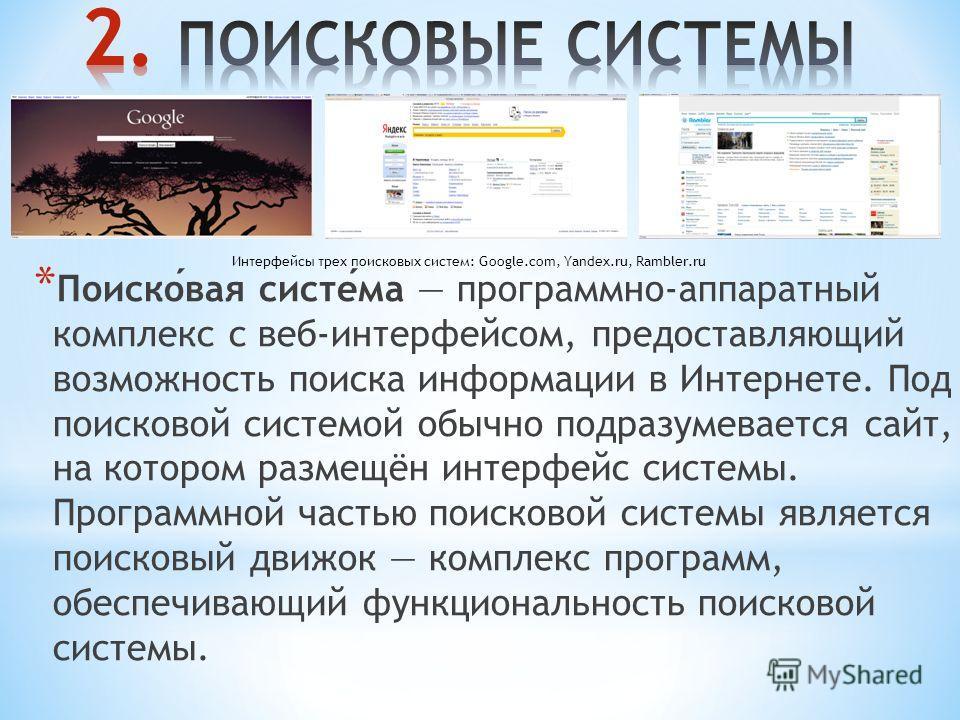 * Поисковая система программно-аппаратный комплекс с веб-интерфейсом, предоставляющий возможность поиска информации в Интернете. Под поисковой системой обычно подразумевается сайт, на котором размещён интерфейс системы. Программной частью поисковой с