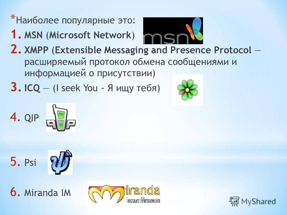 * Наиболее популярные это: 1. MSN (Microsoft Network) 2. XMPP (Extensible Messaging and Presence Protocol расширяемый протокол обмена сообщениями и информацией о присутствии) 3. ICQ (I seek You - Я ищу тебя) 4. QIP 5. Psi 6. Miranda IM