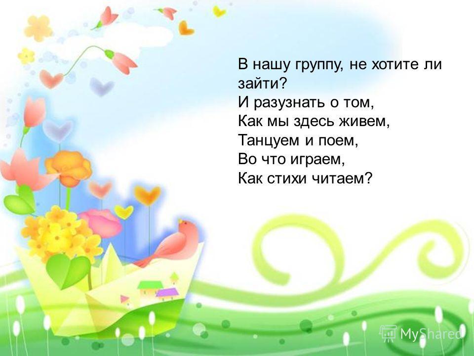В нашу группу, не хотите ли зайти? И разузнать о том, Как мы здесь живем, Танцуем и поем, Во что играем, Как стихи читаем?