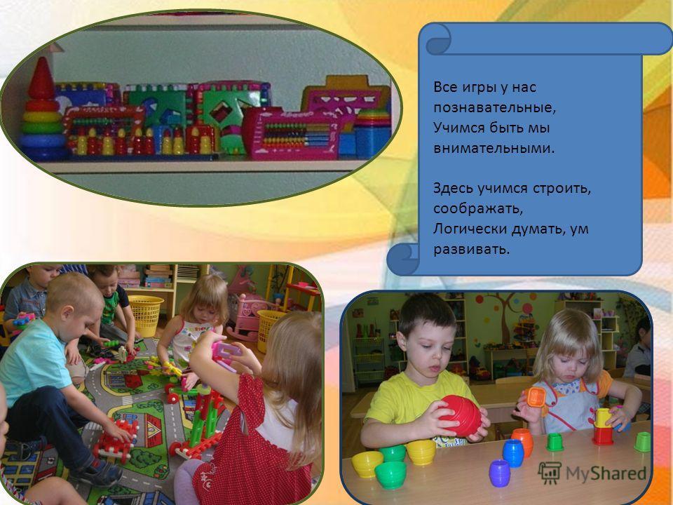 Все игры у нас познавательные, Учимся быть мы внимательными. Здесь учимся строить, соображать, Логически думать, ум развивать.