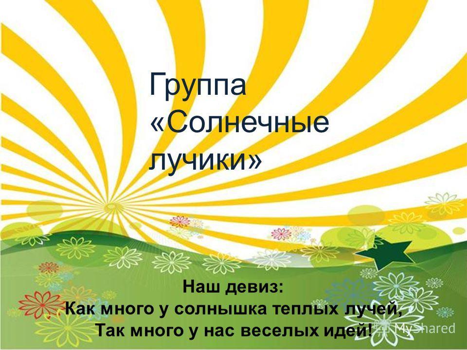 Группа «Солнечные лучики» Наш девиз: Как много у солнышка теплых лучей, Так много у нас веселых идей!