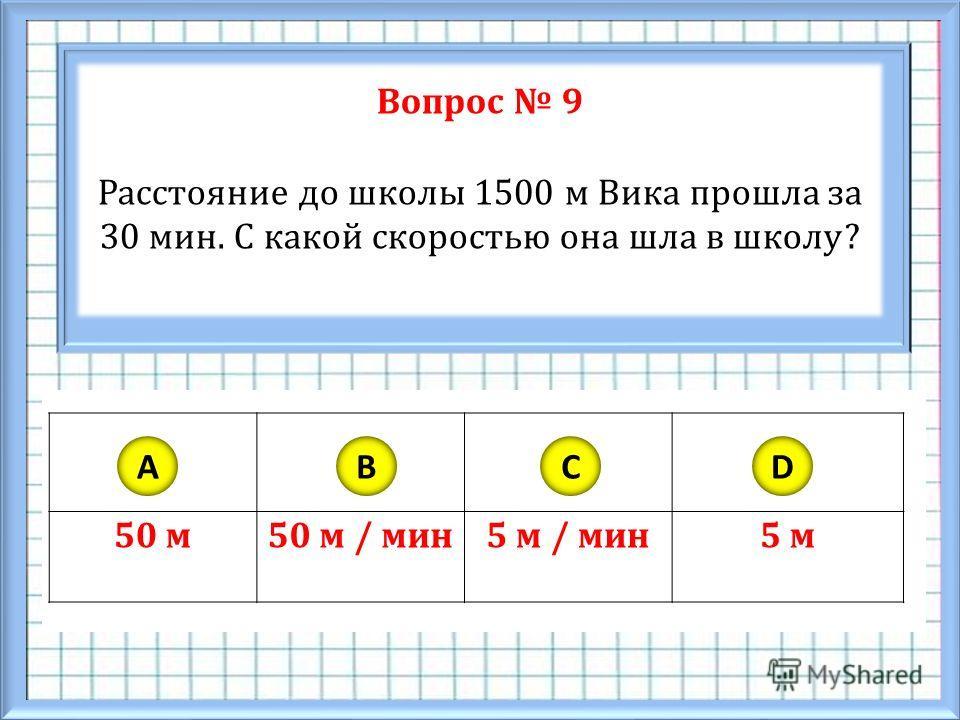Вопрос 9 Расстояние до школы 1500 м Вика прошла за 30 мин. С какой скоростью она шла в школу? 50 м50 м / мин5 м / мин5 м ABCD