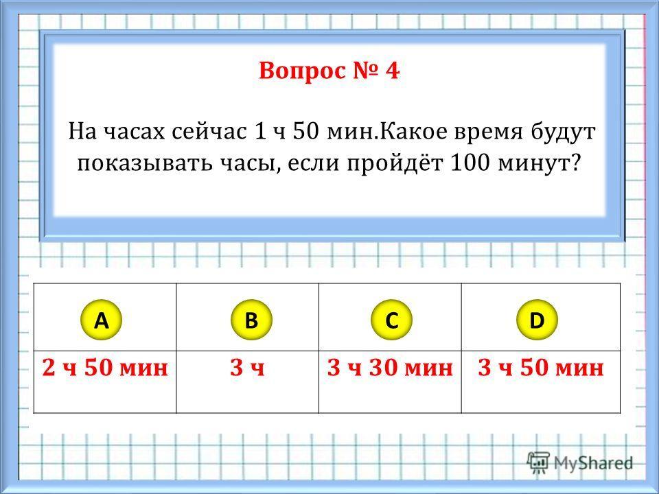 Вопрос 4 На часах сейчас 1 ч 50 мин.Какое время будут показывать часы, если пройдёт 100 минут? 2 ч 50 мин3 ч3 ч 30 мин3 ч 50 мин ABCD