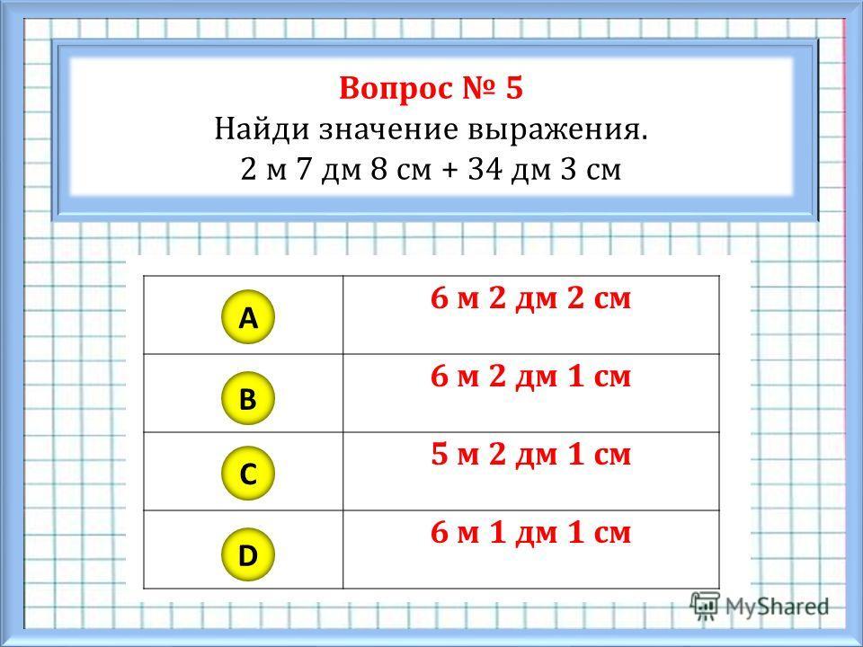 Вопрос 5 Найди значение выражения. 2 м 7 дм 8 см + 34 дм 3 см A B C D 6 м 2 дм 2 см 6 м 2 дм 1 см 5 м 2 дм 1 см 6 м 1 дм 1 см