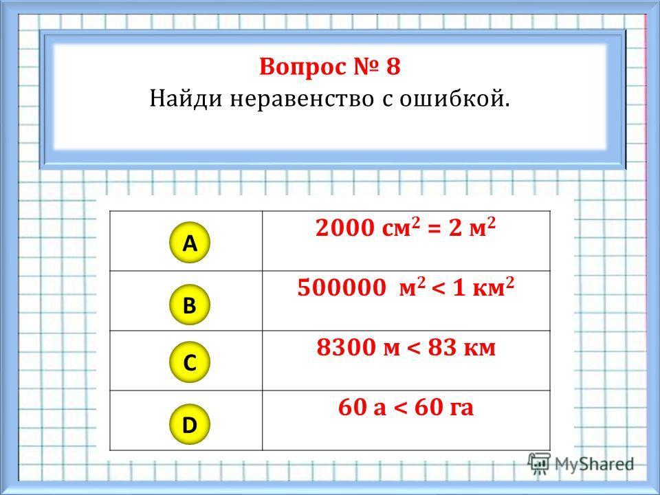 Вопрос 8 Найди неравенство с ошибкой. A B C D 2000 см 2 = 2 м 2 500000 м 2 < 1 км 2 8300 м < 83 км 60 а < 60 га