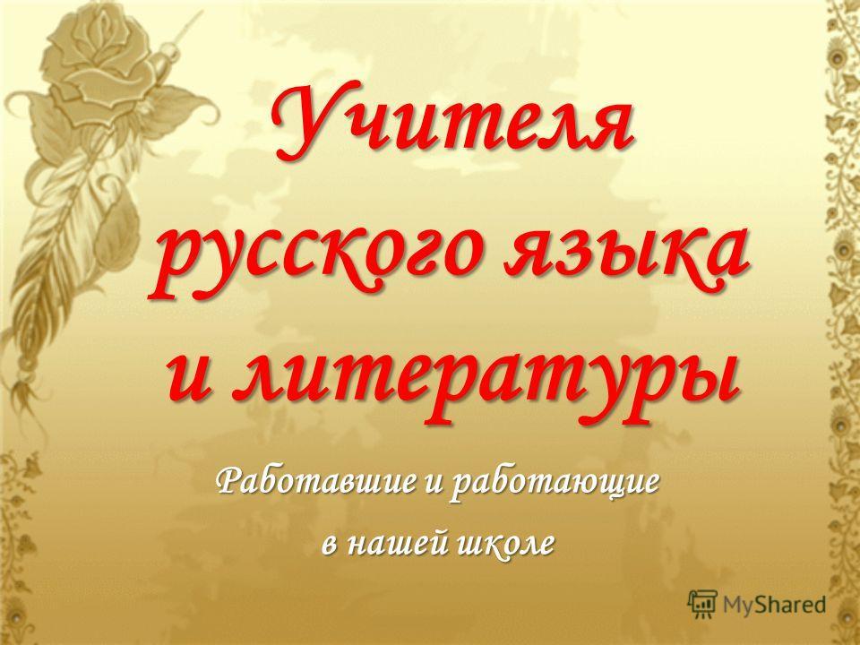 Учителя русского языка и литературы Работавшие и работающие в нашей школе