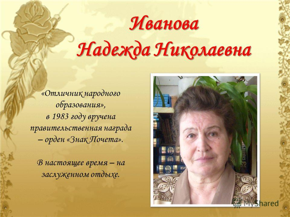 Иванова Надежда Николаевна «Отличник народного образования», в 1983 году вручена правительственная награда – орден «Знак Почета». В настоящее время – на заслуженном отдыхе.