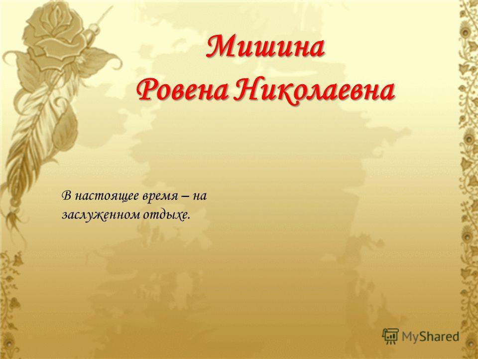 Мишина Ровена Николаевна В настоящее время – на заслуженном отдыхе.