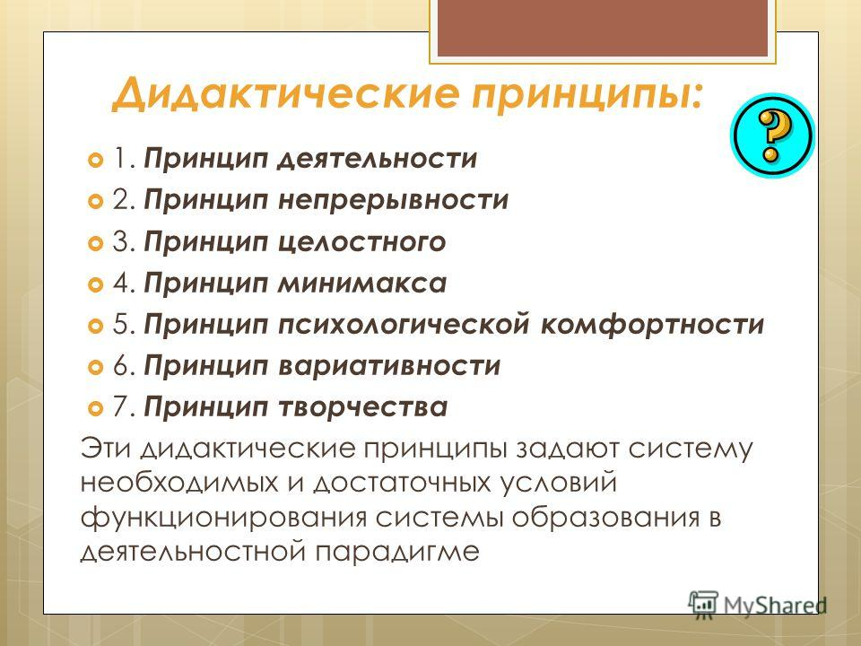 Дидактические принципы: 1. Принцип деятельности 2. Принцип непрерывности 3. Принцип целостного 4. Принцип минимакса 5. Принцип психологической комфортности 6. Принцип вариативности 7. Принцип творчества Эти дидактические принципы задают систему необх