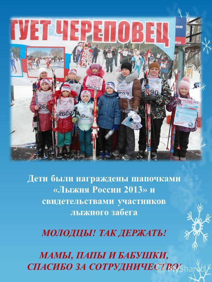 Дети были награждены шапочками «Лыжня России 2013» и свидетельствами участников лыжного забега МОЛОДЦЫ! ТАК ДЕРЖАТЬ! МАМЫ, ПАПЫ И БАБУШКИ, СПАСИБО ЗА СОТРУДНИЧЕСТВО!