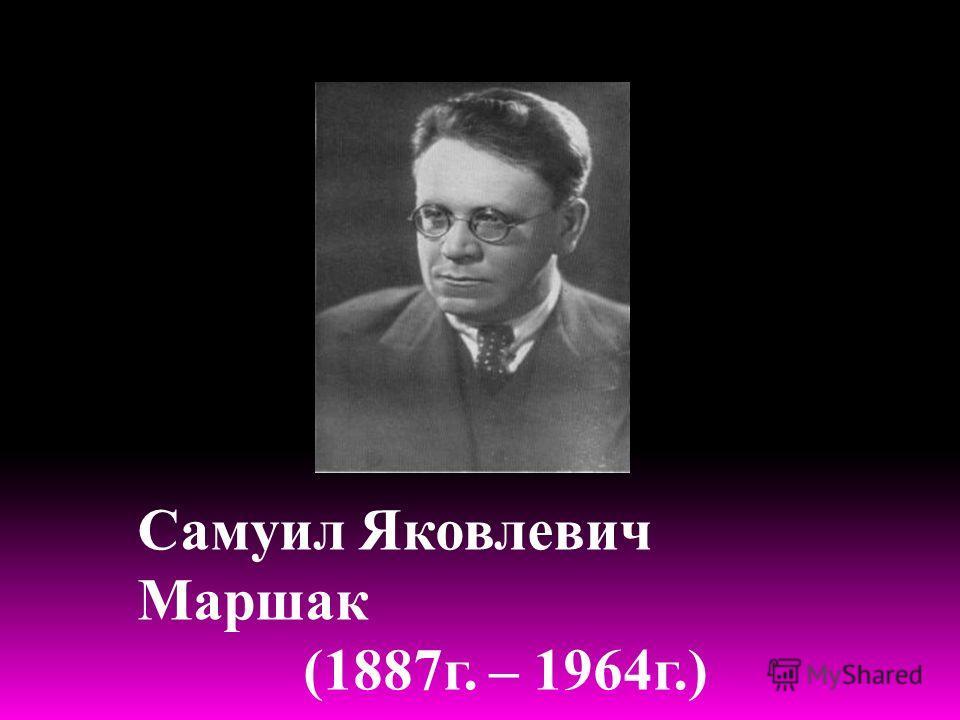 Самуил Яковлевич Маршак (1887г. – 1964г.)