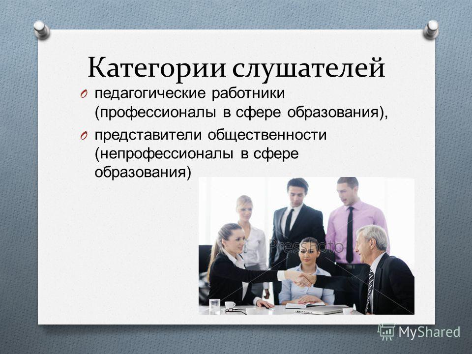 Категории слушателей O педагогические работники ( профессионалы в сфере образования ), O представители общественности ( непрофессионалы в сфере образования )