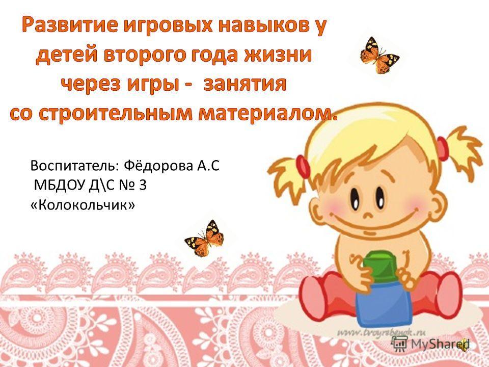Воспитатель: Фёдорова А.С МБДОУ Д\С 3 «Колокольчик»