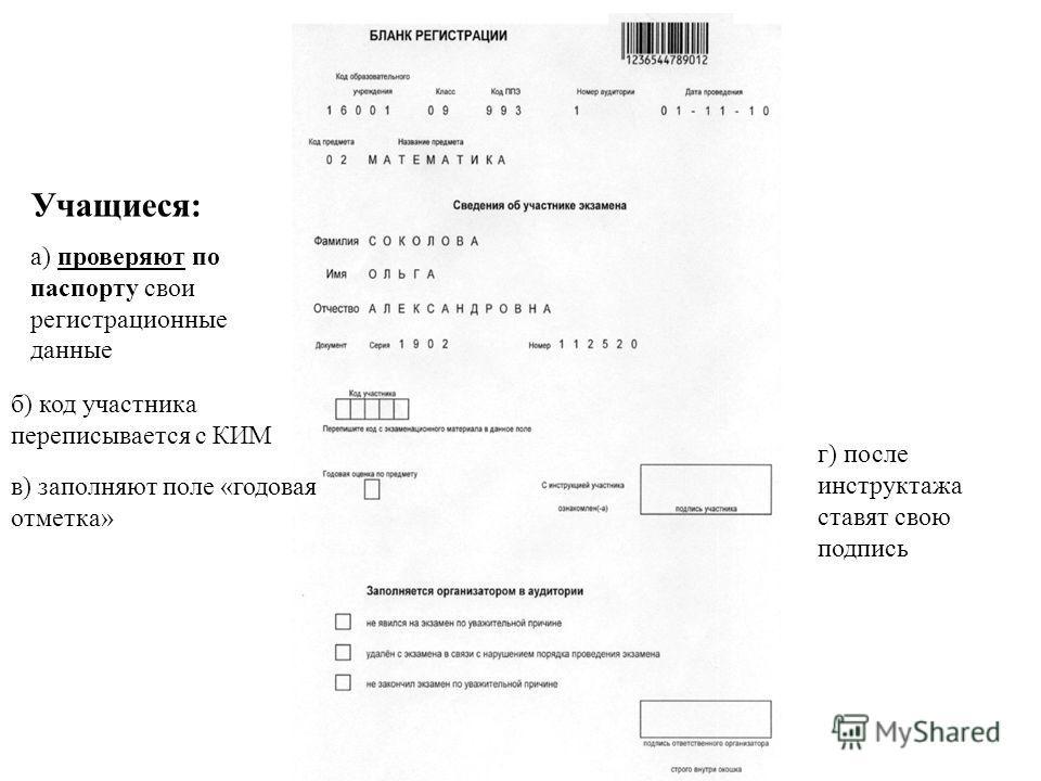 б) код участника переписывается с КИМ в) заполняют поле «годовая отметка» г) после инструктажа ставят свою подпись Учащиеся: а) проверяют по паспорту свои регистрационные данные