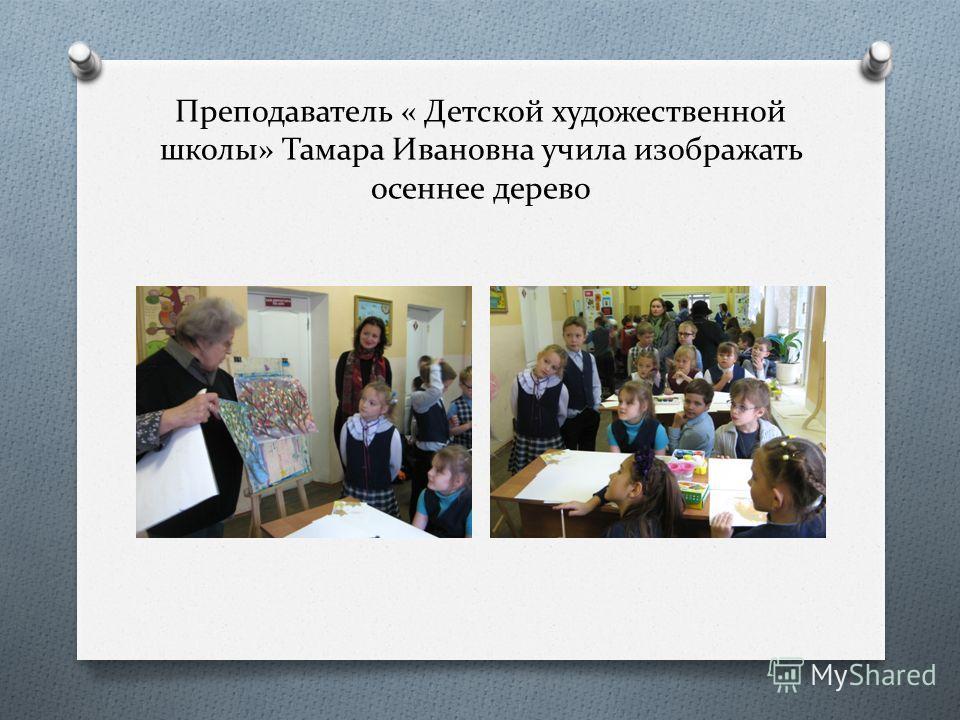 Преподаватель « Детской художественной школы» Тамара Ивановна учила изображать осеннее дерево