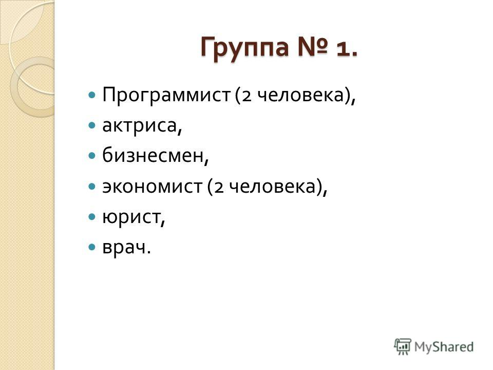 Группа 1. Программист (2 человека ), актриса, бизнесмен, экономист (2 человека ), юрист, врач.