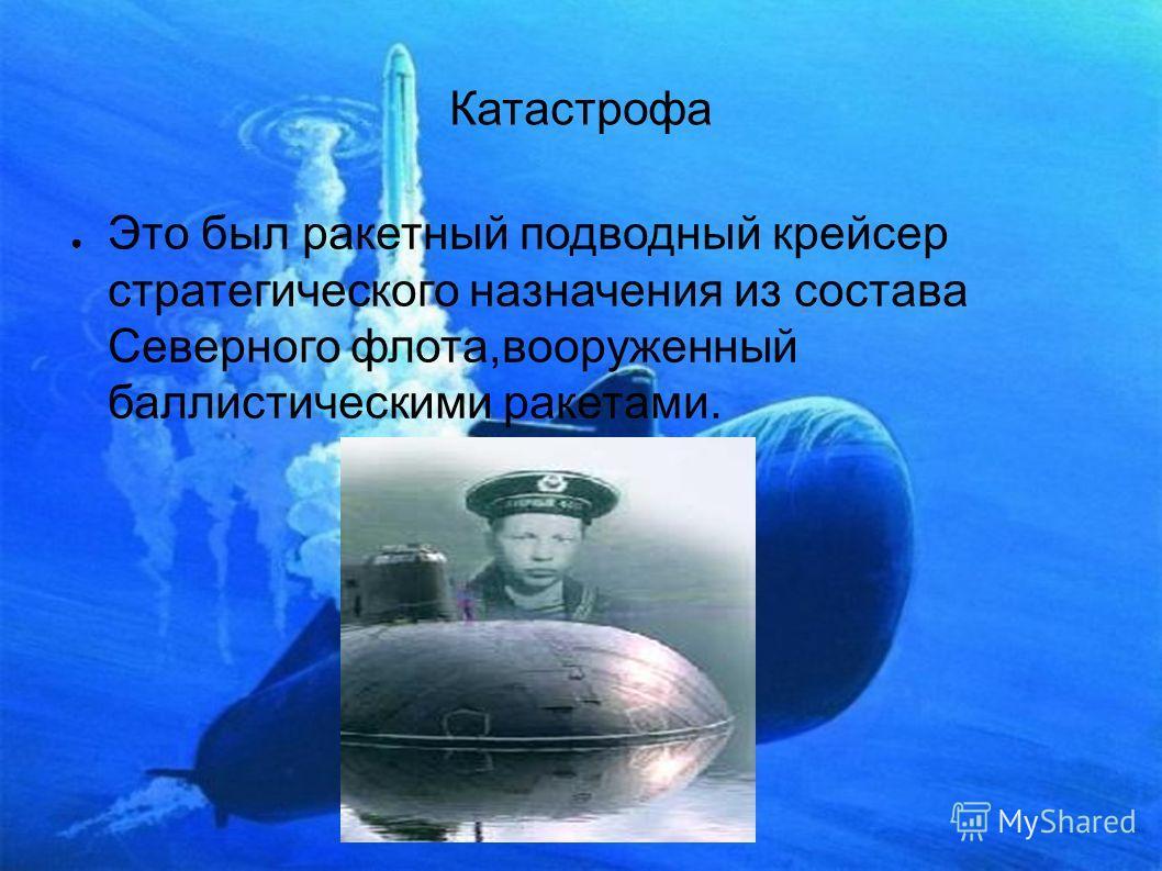 Катастрофа Это был ракетный подводный крейсер стратегического назначения из состава Северного флота,вооруженный баллистическими ракетами.