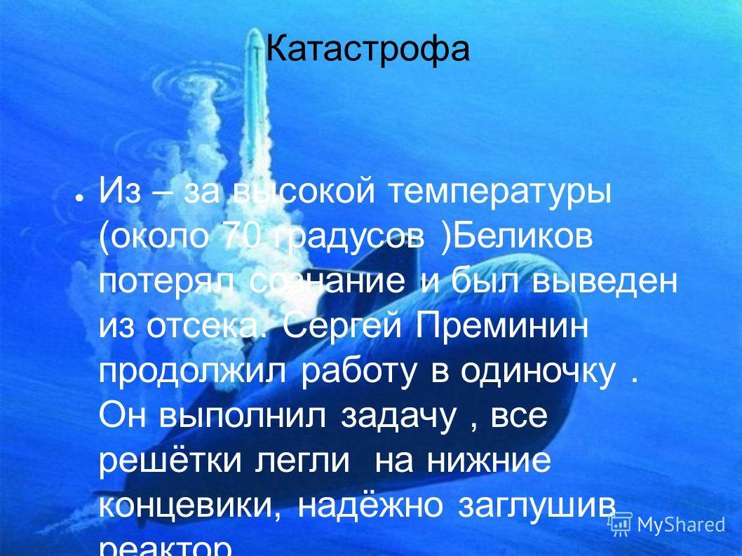 Катастрофа Из – за высокой температуры (около 70 градусов )Беликов потерял сознание и был выведен из отсека. Сергей Преминин продолжил работу в одиночку. Он выполнил задачу, все решётки легли на нижние концевики, надёжно заглушив реактор.