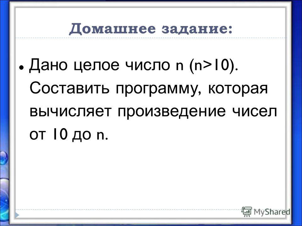 Домашнее задание: Дано целое число n (n>10). Составить программу, которая вычисляет произведение чисел от 10 до n.