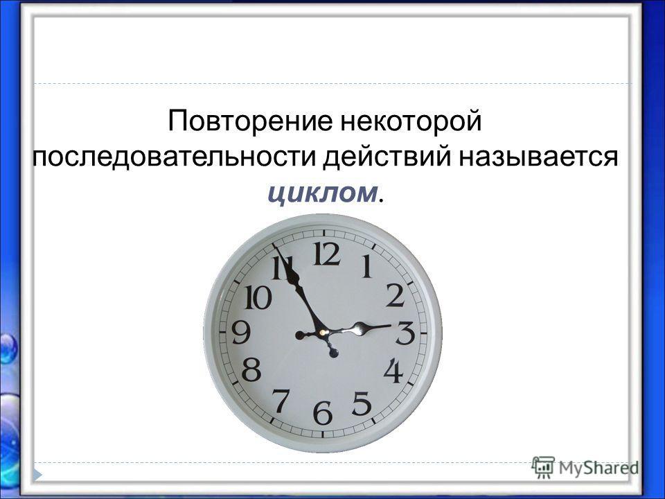 Повторение некоторой последовательности действий называется циклом.