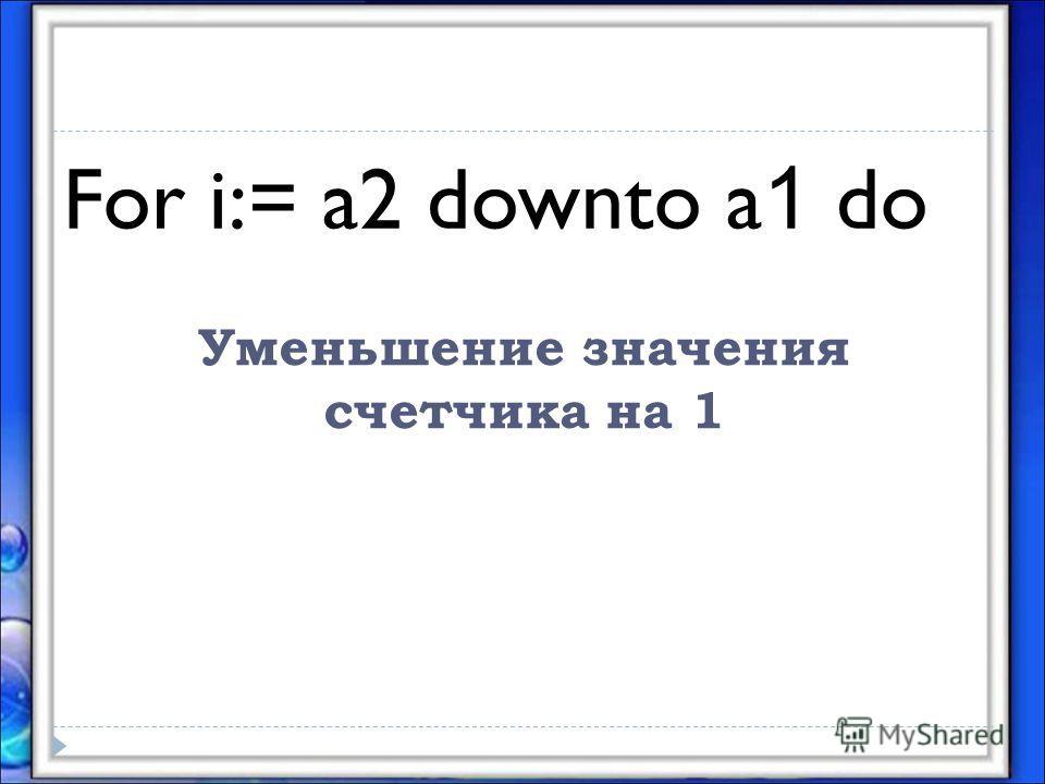 Уменьшение значения счетчика на 1 For i:= a2 downto a 1 do