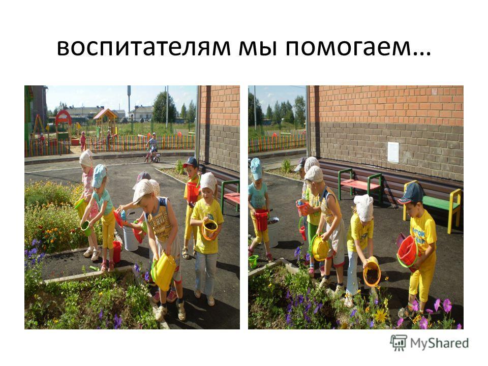 воспитателям мы помогаем…