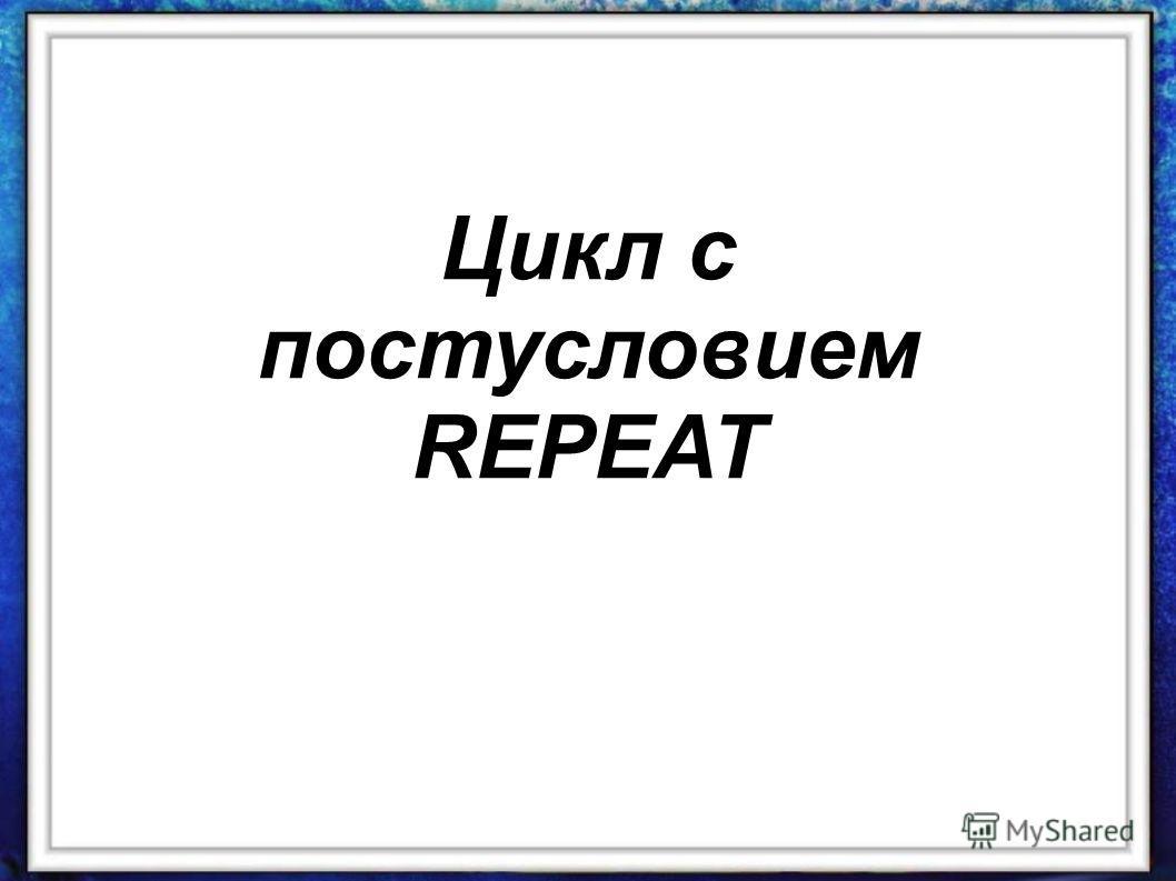 Цикл с постусловием REPEAT