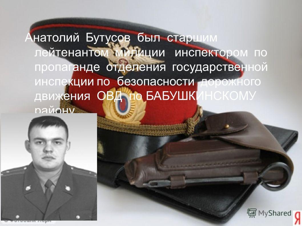 Анатолий Бутусов был старшим лейтенантом милиции инспектором по пропаганде отделения государственной инспекции по безопасности дорожного движения ОВД по БАБУШКИНСКОМУ району.